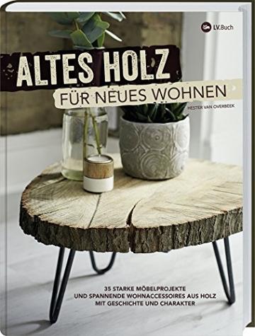 Altes Holz für neues Wohnen: 35 starke Möbelprojekte und spannende Wohnaccessoires aus Holz mit Geschichte und Charakter. - 1