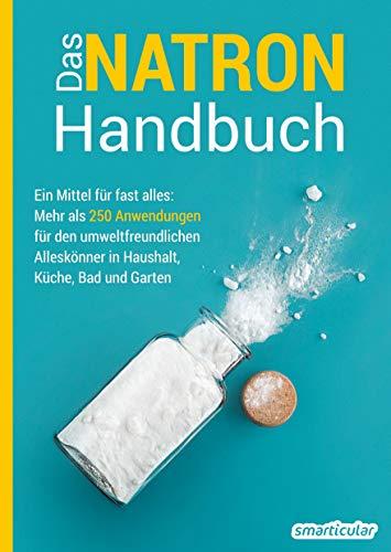 Das Natron-Handbuch: Ein Mittel für fast alles: Mehr als 200 Anwendungen für den umweltfreundlichen Alleskönner in Haushalt, Küche, Bad und Garten -