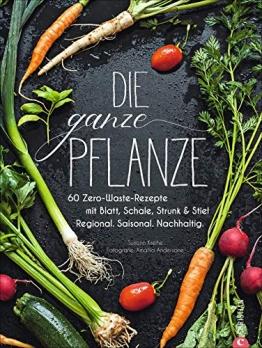 Die ganze Pflanze: 60 Zero-Waste-Rezepte mit Blatt, Schale, Strunk und Stiel. Regional. Saisonal. Nachhaltig - 1
