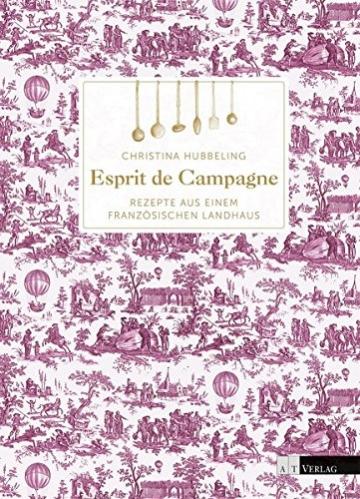 Französische Landhausküche: Esprit de Campagne Rezepte aus einem französischen Landhaus -