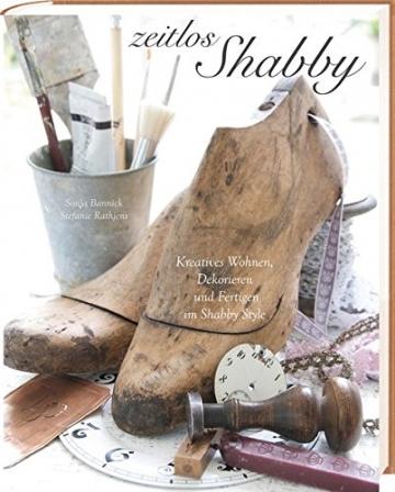 Zeitlos Shabby: Kreatives Wohnen, Dekorieren und Fertigen im Shabby Style -